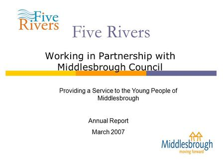 Five Rivers Working in Partnership with Middlesbrough Council Providing a Service to the Young People of Middlesbrough Annual Report March 2007.