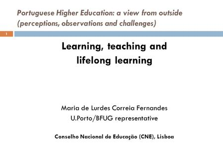 Portuguese Higher Education: a view from outside (perceptions, observations and challenges) Learning, teaching and lifelong learning Maria de Lurdes Correia.