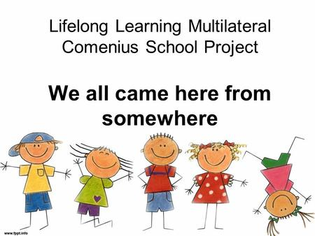 Lifelong Learning Multilateral Comenius School Project We all came here from somewhere.