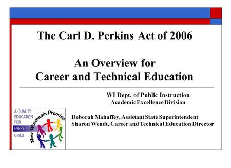 The Carl D. Perkins Act of 2006 An Overview for Career and Technical Education WI Dept. of Public Instruction Academic Excellence Division Deborah Mahaffey,