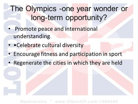 The Olympics -one year wonder or long-term opportunity? Promote peace and international understanding Celebrate cultural diversity Encourage fitness and.
