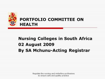 PORTFOLIO COMMITTEE ON HEALTH Nursing Colleges in South Africa 02 August 2009 By SA Mchunu-Acting Registrar Regulate the nursing and midwifery professions.