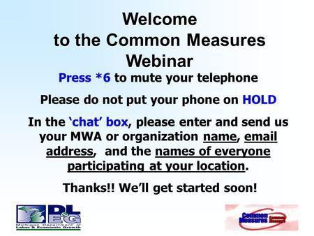 Welcome to the Common Measures Webinar Press *6 to mute your telephone Please do not put your phone on HOLD In the 'chat' box, please enter and send us.