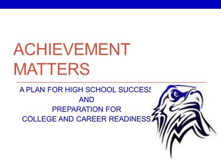 ACHIEVEMENT MATTERS A PLAN FOR HIGH SCHOOL SUCCESS AND PREPARATION FOR COLLEGE AND CAREER READINESS.