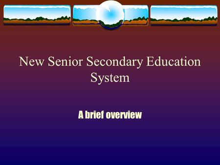 New Senior Secondary Education System A brief overview.