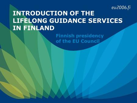 INTRODUCTION OF THE LIFELONG GUIDANCE SERVICES IN FINLAND Finnish presidency of the EU Council.