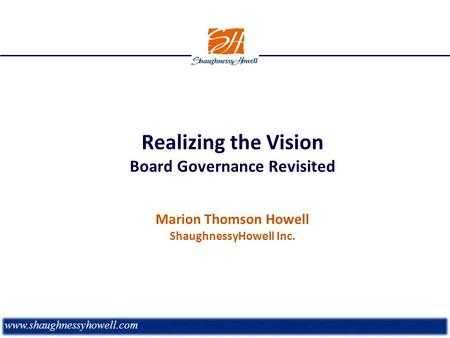 Realizing the Vision Board Governance Revisited Marion Thomson Howell ShaughnessyHowell Inc. www.shaughnessyhowell.com.