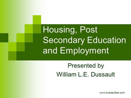 Housing, Post Secondary Education and Employment Presented by William L.E. Dussault www.dussaultlaw.com.