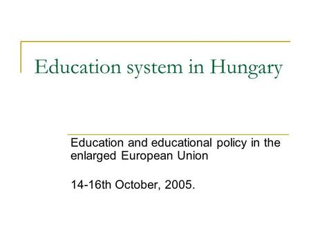 Education system in Hungary Education and educational policy in the enlarged European Union 14-16th October, 2005.