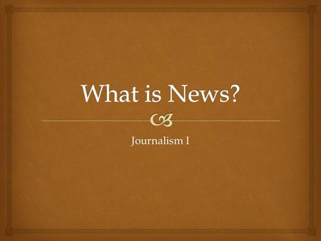 "Journalism I.   It is the journalist's job to evaluate what's ""out there"" and to select what will interest, inform, educate, amuse, or amaze the audience."