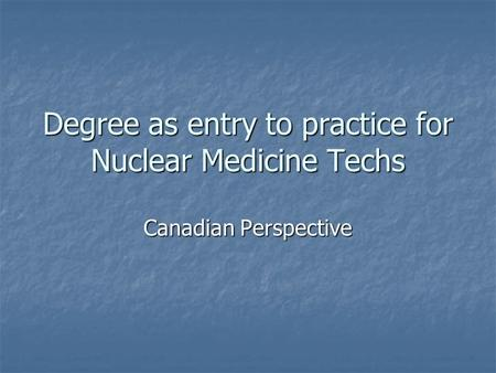 Degree as entry to practice for Nuclear Medicine Techs Canadian Perspective.