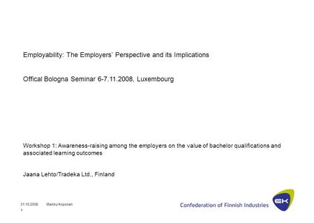 31.10.2008Markku Koponen 1 Employability: The Employers' Perspective and its Implications Offical Bologna Seminar 6-7.11.2008, Luxembourg Workshop 1: Awareness-raising.