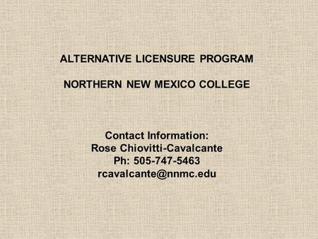 ALTERNATIVE LICENSURE PROGRAM NORTHERN NEW MEXICO COLLEGE Contact Information: Rose Chiovitti-Cavalcante Ph: 505-747-5463