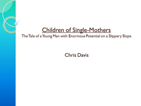 Children of Single-Mothers The Tale of a Young Man with Enormous Potential on a Slippery Slope Chris Davis.