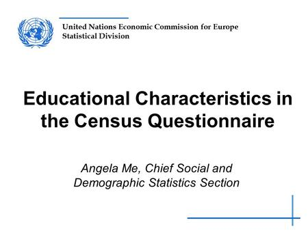 United Nations Economic Commission for Europe Statistical Division Educational Characteristics in the Census Questionnaire Angela Me, Chief Social and.