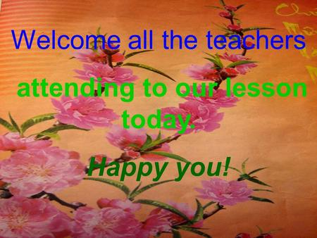 Welcome all the teachers attending to our lesson today. Happy you!