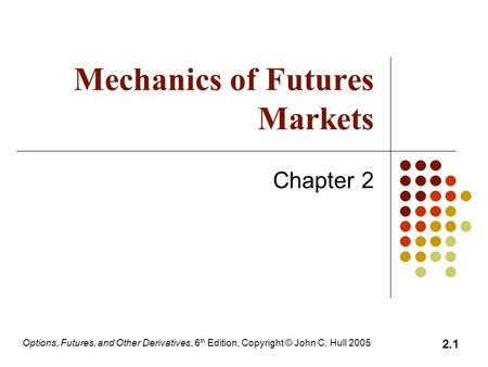 Options, Futures, and Other Derivatives, 6 th Edition, Copyright © John C. Hull 2005 2.1 Mechanics of Futures Markets Chapter 2.