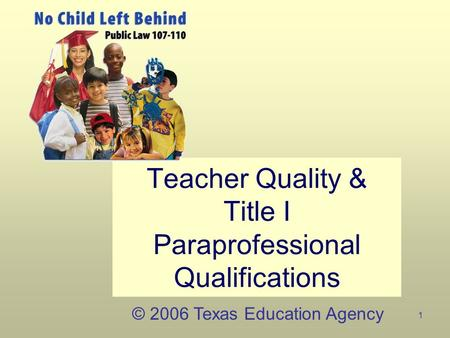 1 Teacher Quality & Title I Paraprofessional Qualifications © 2006 Texas Education Agency.