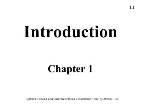 Options, Futures, and Other Derivatives, 4th edition © 1999 by John C. Hull 1.1 Introduction Chapter 1.