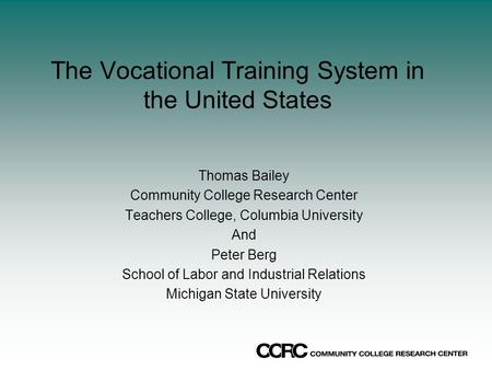 The Vocational Training System in the United States Thomas Bailey Community College Research Center Teachers College, Columbia University And Peter Berg.