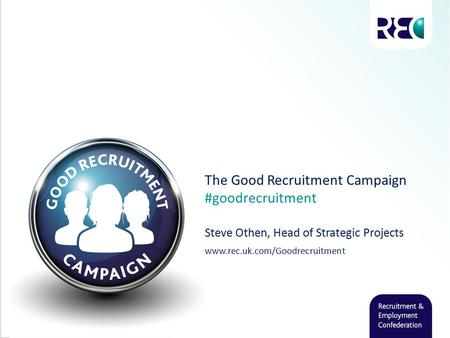 The Good Recruitment Campaign #goodrecruitment Steve Othen, Head of Strategic Projects www.rec.uk.com/Goodrecruitment.