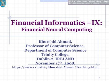 1 Financial Informatics –IX: Financial Neural Computing Khurshid Ahmad, Professor of Computer Science, Department of Computer Science Trinity College,