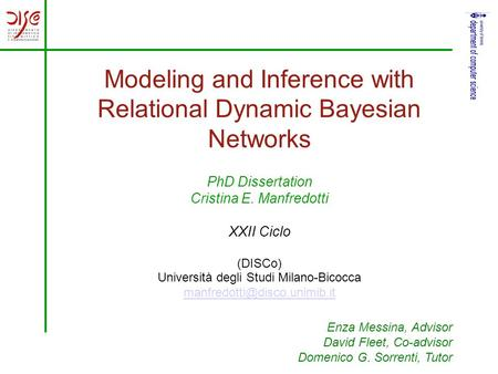 Modeling and Inference with Relational Dynamic Bayesian Networks PhD Dissertation Cristina E. Manfredotti XXII Ciclo (DISCo) Università degli Studi Milano-Bicocca.