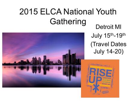 2015 ELCA National Youth Gathering Detroit MI July 15 th -19 th (Travel Dates July 14-20)