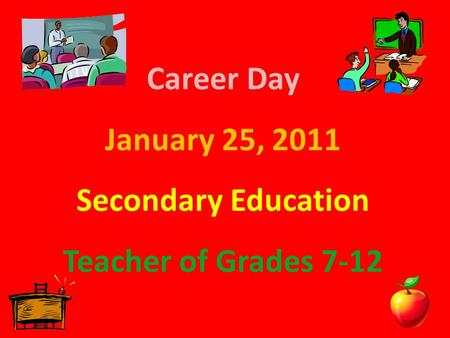 Career Day January 25, 2011 Secondary Education Teacher of Grades 7-12.