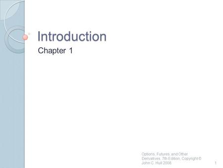 Introduction Chapter 1 1 Options, Futures, and Other Derivatives, 7th Edition, Copyright © John C. Hull 2008.
