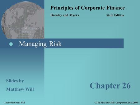  Managing Risk Principles of Corporate Finance Brealey and Myers Sixth Edition Slides by Matthew Will Chapter 26 © The McGraw-Hill Companies, Inc., 2000.