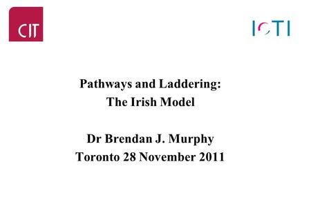 Pathways and Laddering: The Irish Model Dr Brendan J. Murphy Toronto 28 November 2011.