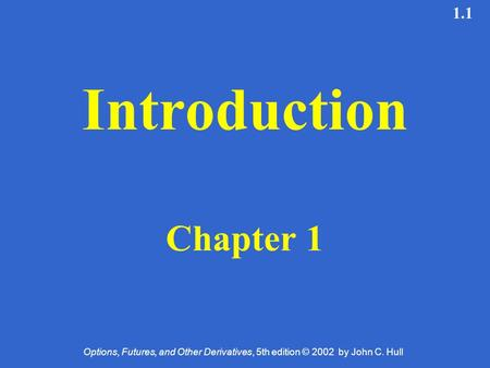 Options, Futures, and Other Derivatives, 5th edition © 2002 by John C. Hull 1.1 Introduction Chapter 1.
