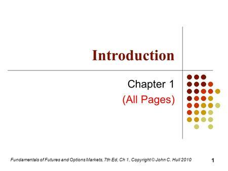 Fundamentals of Futures and Options Markets, 7th Ed, Ch 1, Copyright © John C. Hull 2010 Introduction Chapter 1 (All Pages) 1.