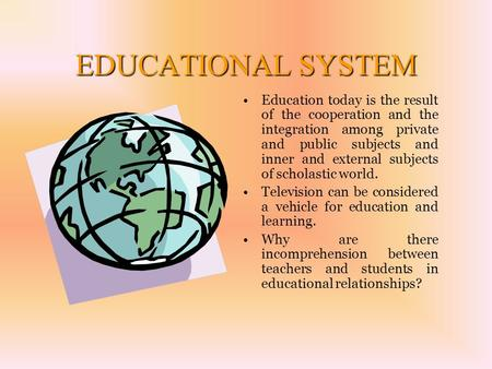 EDUCATIONAL SYSTEM Education today is the result of the cooperation and the integration among private and public subjects and inner and external subjects.