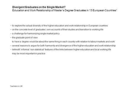 Divergent Graduates on the Single Market? Education and Work Relationship of Master's Degree Graduates in 13 European Countries 1 − to explore the actual.
