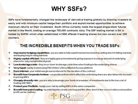 WHY SSFs? SSFs have fundamentally changed the landscape of derivative trading globally by allowing investors to easily and with minimum capital hedge their.