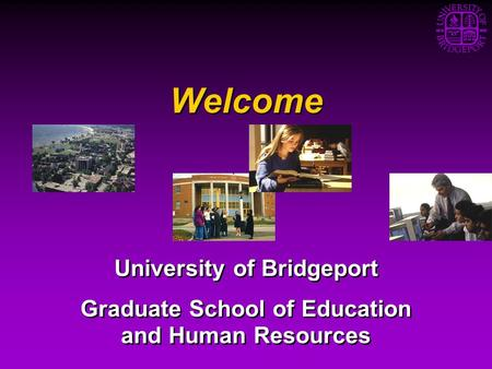 Welcome University of Bridgeport Graduate School of Education and Human Resources University of Bridgeport Graduate School of Education and Human Resources.