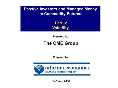 Passive Investors and Managed Money in Commodity Futures Part 3: Volatility Prepared for: The CME Group Prepared by: October, 2008.