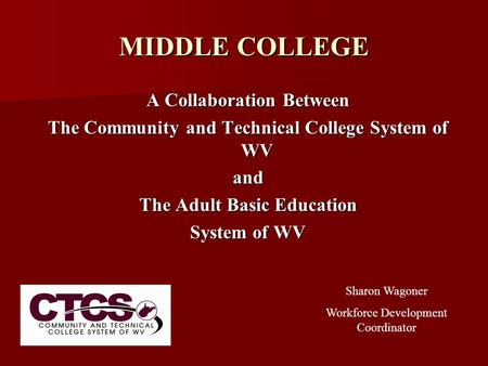 MIDDLE COLLEGE A Collaboration Between The Community and Technical College System of WV and The Adult Basic Education System of WV Sharon Wagoner Workforce.