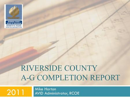 RIVERSIDE COUNTY A-G COMPLETION REPORT Mike Horton AVID Administrator, RCOE 2011.
