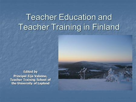 Teacher Education and Teacher Training in Finland Edited by Principal Eija Valanne, Teacher Training School of the University of Lapland.