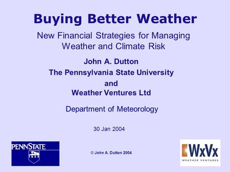 Buying Better Weather John A. Dutton The Pennsylvania State University and Weather Ventures Ltd Department of Meteorology 30 Jan 2004 © John A. Dutton.