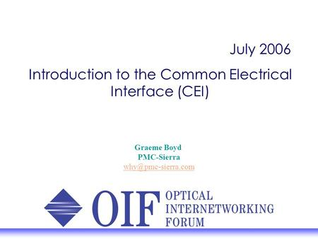 July 2006 Introduction to the Common Electrical Interface (CEI) Graeme Boyd PMC-Sierra