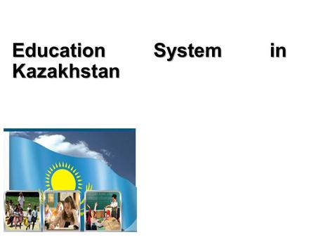 Education System in Kazakhstan. Systems Kindergarten Primary school Lower secondary school Higher secondary school Lyceums and Colleges Public Funding.
