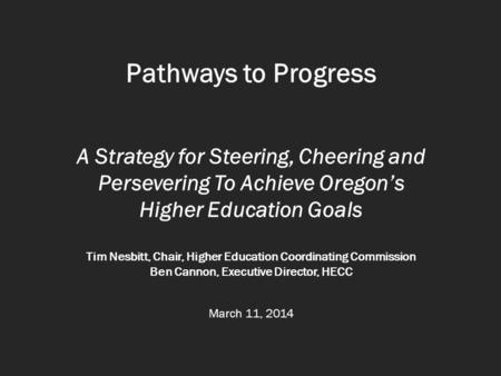 Pathways to Progress A Strategy for Steering, Cheering and Persevering To Achieve Oregon's Higher Education Goals Tim Nesbitt, Chair, Higher Education.