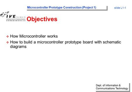 Dept. of Information & Communications Technology Microcontroller Prototype Construction (Project 1) slide L1-1 Objectives v How Microcontroller works v.