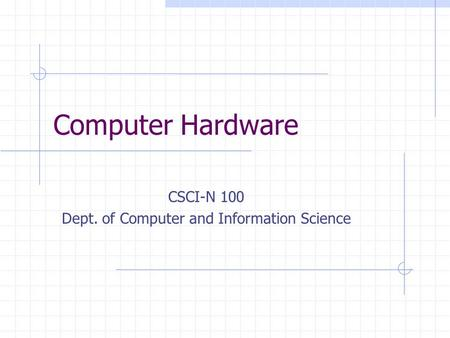 Computer Hardware CSCI-N 100 Dept. of Computer and Information Science.