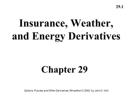 Options, Futures, and Other Derivatives, 5th edition © 2002 by John C. Hull 29.1 Insurance, Weather, and Energy Derivatives Chapter 29.