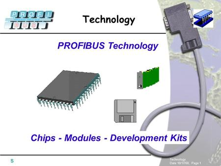 Technology Date 10/17/00, Page 1 Technology s PROFIBUS Technology Chips - Modules - Development Kits.